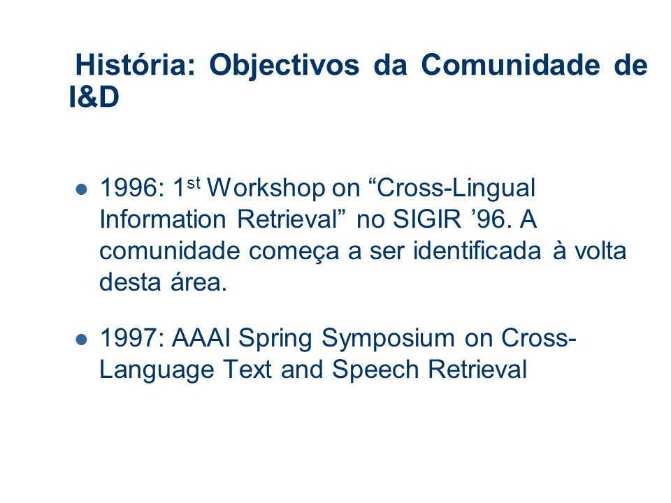 História: Objectivos da Comunidade de I&D 1996: 1 st Workshop on Cross-Lingual Information Retrieval no SIGIR '96.