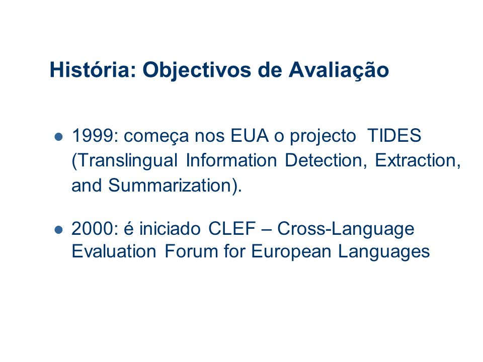 História: Objectivos de Avaliação 1999: começa nos EUA o projecto TIDES (Translingual Information Detection, Extraction, and Summarization).