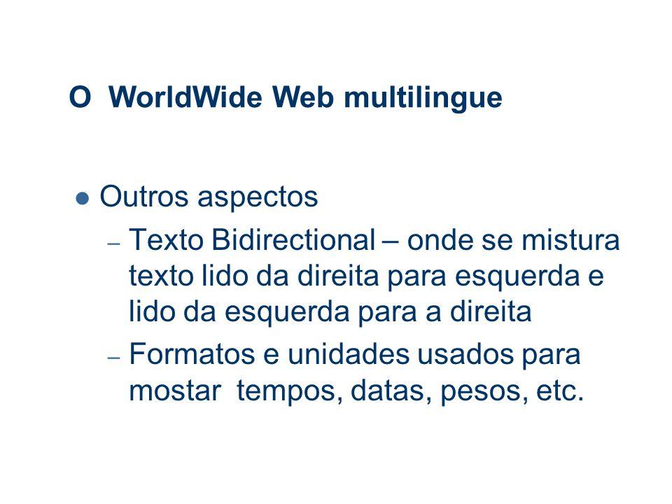 O WorldWide Web multilingue Outros aspectos – Texto Bidirectional – onde se mistura texto lido da direita para esquerda e lido da esquerda para a direita – Formatos e unidades usados para mostar tempos, datas, pesos, etc.