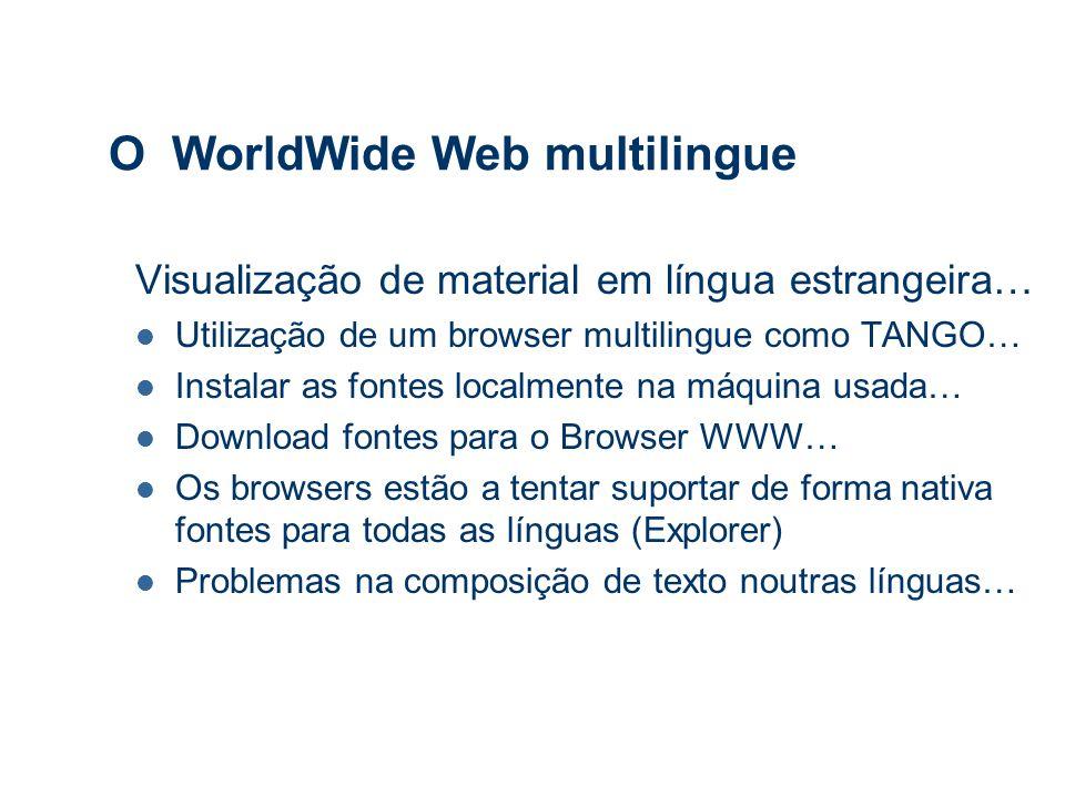 O WorldWide Web multilingue Visualização de material em língua estrangeira… Utilização de um browser multilingue como TANGO… Instalar as fontes localmente na máquina usada… Download fontes para o Browser WWW… Os browsers estão a tentar suportar de forma nativa fontes para todas as línguas (Explorer) Problemas na composição de texto noutras línguas…