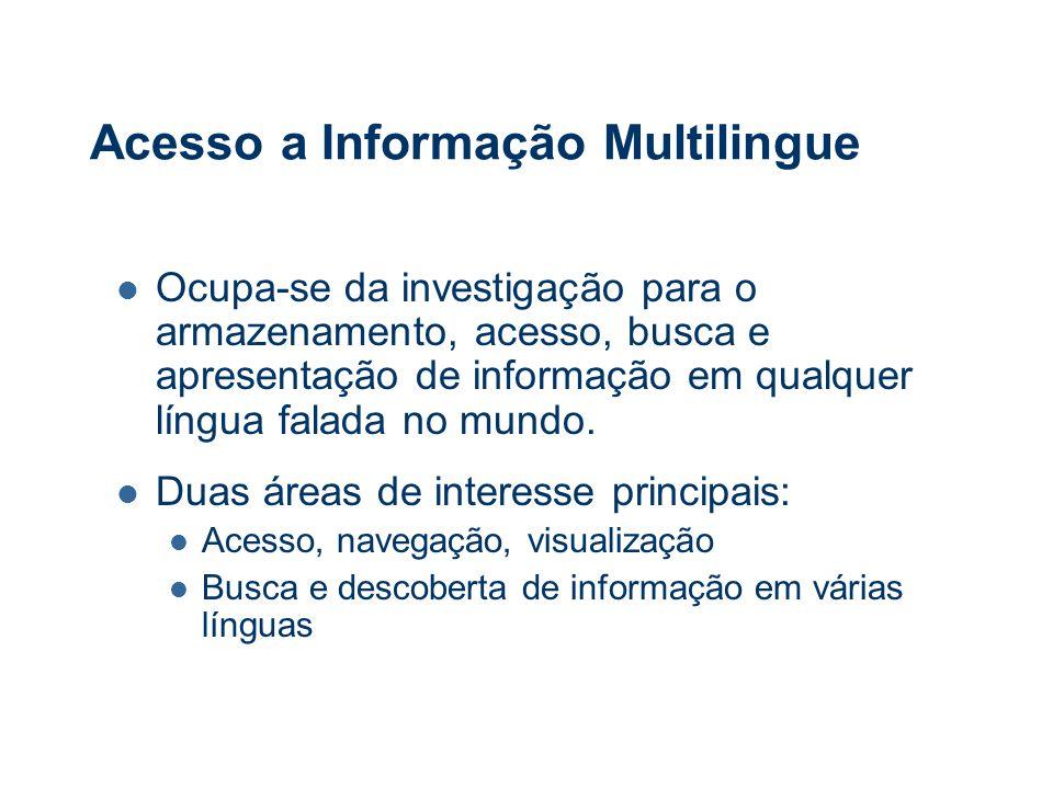 Acesso a Informação Multilingue Ocupa-se da investigação para o armazenamento, acesso, busca e apresentação de informação em qualquer língua falada no mundo.