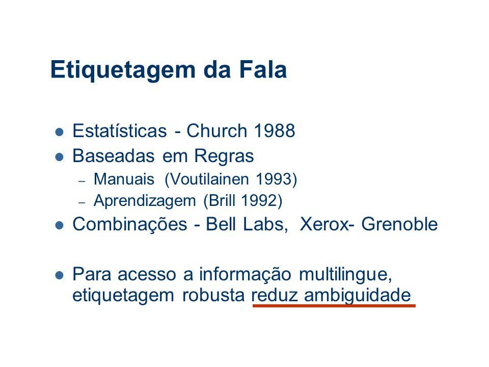 Etiquetagem da Fala Estatísticas - Church 1988 Baseadas em Regras – Manuais (Voutilainen 1993) – Aprendizagem (Brill 1992) Combinações - Bell Labs, Xerox- Grenoble Para acesso a informação multilingue, etiquetagem robusta reduz ambiguidade