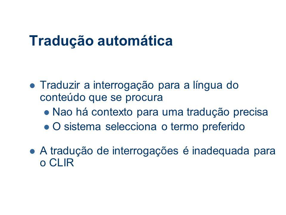 Tradução automática Traduzir a interrogação para a língua do conteúdo que se procura Nao há contexto para uma tradução precisa O sistema selecciona o termo preferido A tradução de interrogações é inadequada para o CLIR