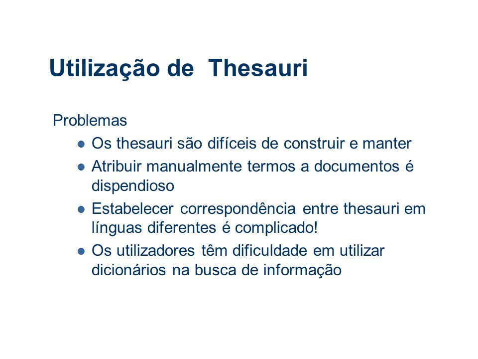 Utilização de Thesauri Problemas Os thesauri são difíceis de construir e manter Atribuir manualmente termos a documentos é dispendioso Estabelecer correspondência entre thesauri em línguas diferentes é complicado.