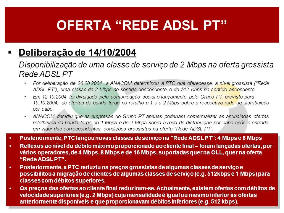 9 OFERTA REDE ADSL PT  Deliberação de 14/10/2004  Disponibilização de uma classe de serviço de 2 Mbps na oferta grossista Rede ADSL PT Por deliberação de 26.08.2004, a ANACOM determinou à PTC que oferecesse, a nível grossista ( Rede ADSL PT ), uma classe de 2 Mbps no sentido descendente e de 512 Kbps no sentido ascendente.