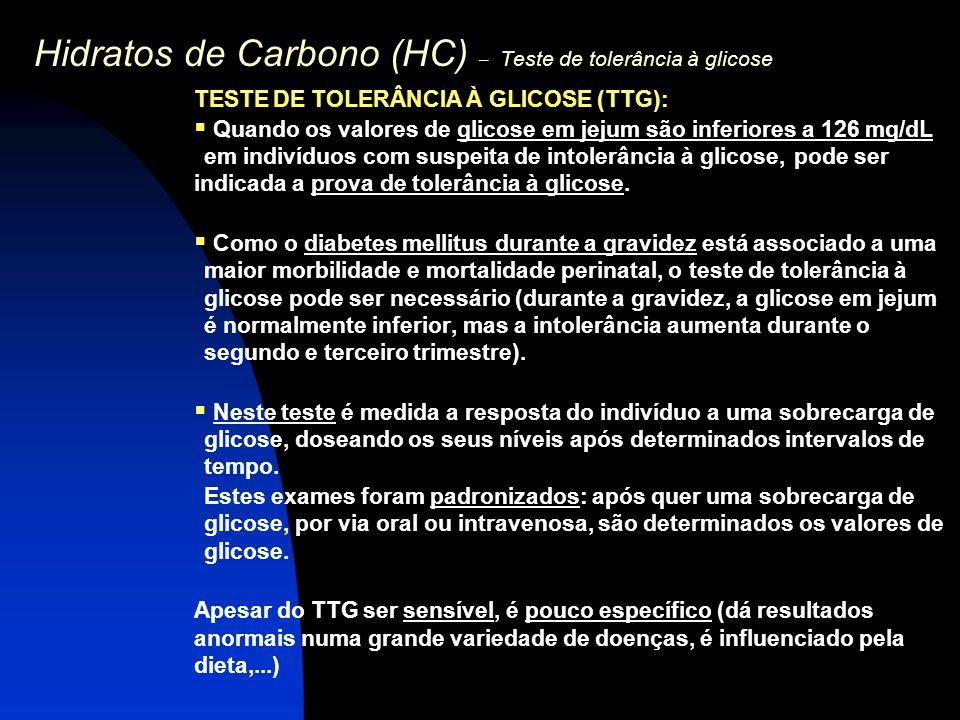 Hidratos de Carbono (HC) – Teste de tolerância à glicose TESTE DE TOLERÂNCIA À GLICOSE (TTG):  Quando os valores de glicose em jejum são inferiores a