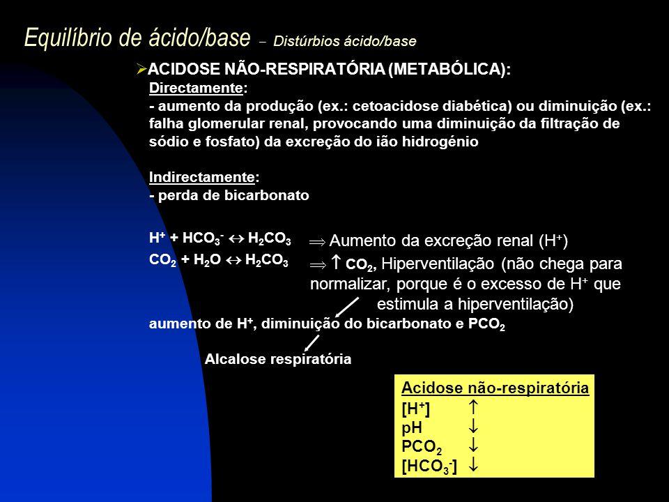 Equilíbrio de ácido/base – Distúrbios ácido/base  ACIDOSE NÃO-RESPIRATÓRIA (METABÓLICA): Directamente: - aumento da produção (ex.: cetoacidose diabét