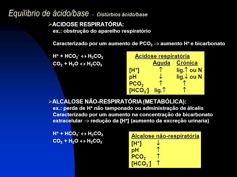 Equilíbrio de ácido/base – Distúrbios ácido/base  ACIDOSE RESPIRATÓRIA: ex.: obstrução do aparelho respiratório Caracterizado por um aumento de PCO 2