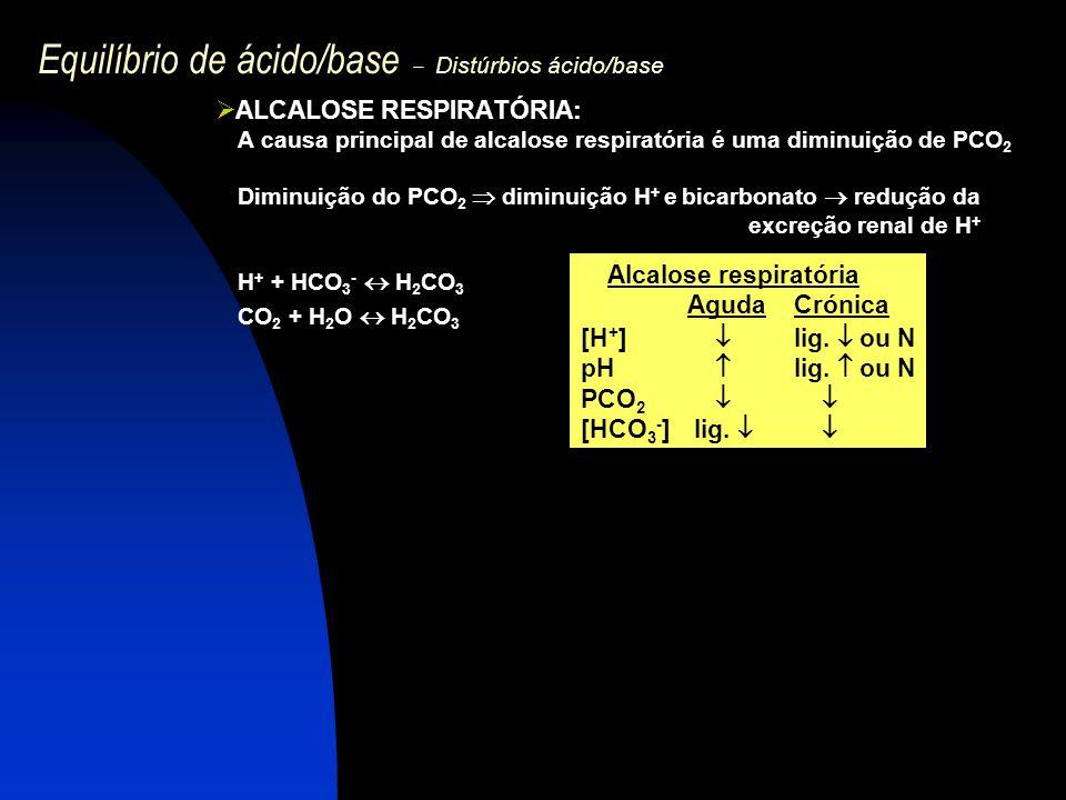 Equilíbrio de ácido/base – Distúrbios ácido/base  ALCALOSE RESPIRATÓRIA: A causa principal de alcalose respiratória é uma diminuição de PCO 2 Diminui