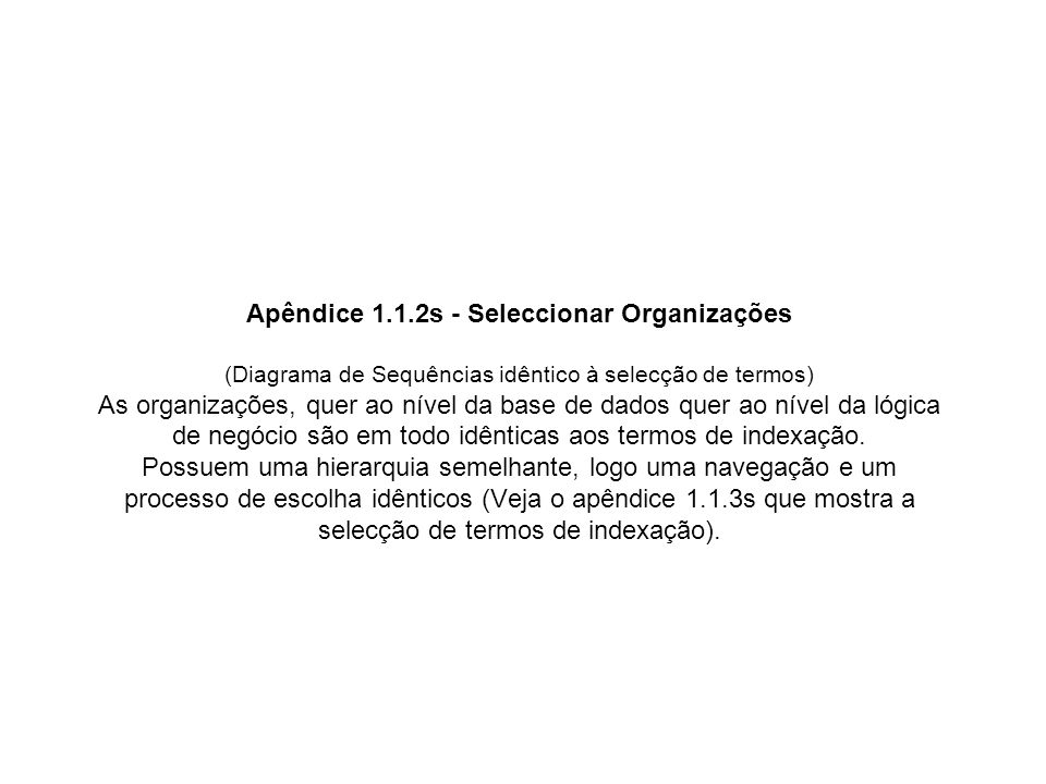 Apêndice 2.4 - Classes para controlo de Resultados de Pesquisas (Classes de Estado BEANS) FormSimplePreviousNext (abstract) AreMoreNext AreMorePrevious Objects TotalResults1 TotalResults2 TotalResults3 classType callPreviousResults() callNextResults() Initialize() GetParameterToRequest() Bool List Integer String Abstract Method FormStringsIterate (abstract) callPreviousResults() callNextResults() Initialize() Find() NextResults() PreviousResults() GetParametersToRequest() Abstract Method FormAuthorsIterate callPreviousResults() callNextResults() Initialize() Find() NextResults() PreviousResults() Method Na sessão anda sempre uma form destas, com uma form especifica dentro de si e com o nome FormSimplePreviousNext Tudo o que se necessita para apresentar resultados está nesta form Basta colocar os links previous e next se as respectivas variaveis estiverem a true FormStringsSearch (abstract) SearchKeys callPreviousResults() callNextResults() InitializeNext() InitializePrevious() Find() NextResults() PreviousResults() String Abstract Method FormAuthorsSearch callPreviousResults() callNextResults() Find() NextResults() PreviousResults() Method FormPreviousNextSearch (abstract) NextResults callPreviousResults() callNextResults() calcFirstResultPrevious() InitializeNext() InitializePrevious() GetParametersToRequest int Abstract Method FormGeneralSearch SearchKeys callPreviousResults() callNextResults() InitializeNext() InitializePrevious() Find() NextResults() PreviousResults() String Abstract Method FormIndexTermIterate callPreviousResults() callNextResults() Initialize() Find() NextResults() PreviousResults() Method …