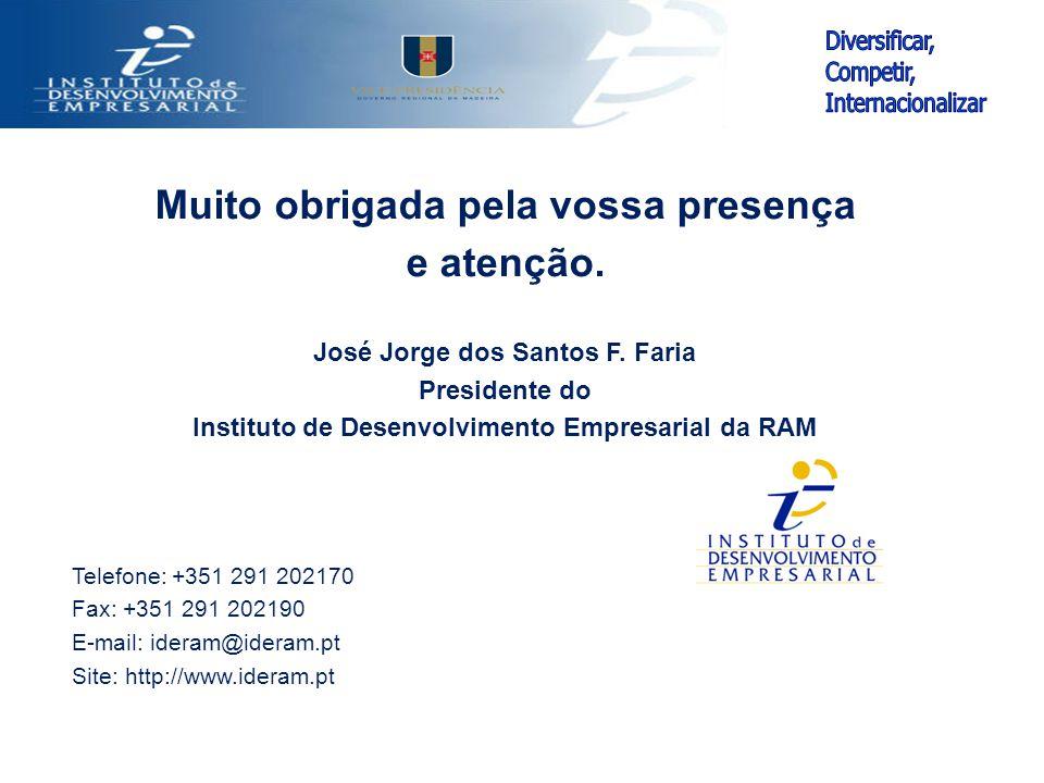 Muito obrigada pela vossa presença e atenção. José Jorge dos Santos F. Faria Presidente do Instituto de Desenvolvimento Empresarial da RAM Telefone: +