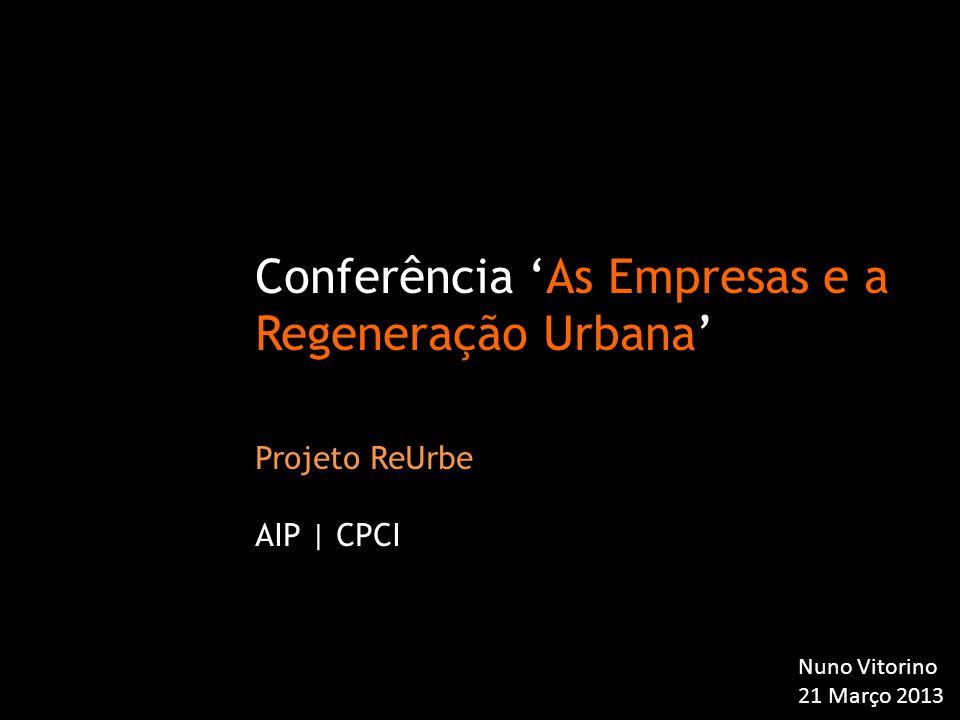 Conferência 'As Empresas e a Regeneração Urbana' Projeto ReUrbe AIP | CPCI Nuno Vitorino 21 Março 2013