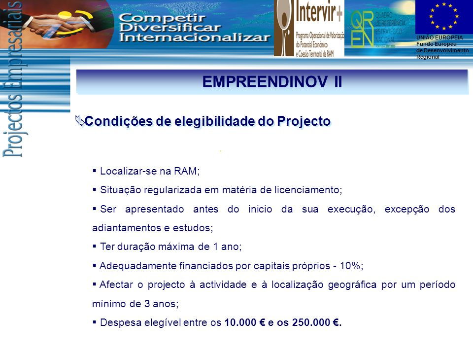 UNIÃO EUROPEIA Fundo Europeu de Desenvolvimento Regional EMPREENDINOV II  Condições de elegibilidade do Projecto  Localizar-se na RAM;  Situação regularizada em matéria de licenciamento;  Ser apresentado antes do inicio da sua execução, excepção dos adiantamentos e estudos;  Ter duração máxima de 1 ano;  Adequadamente financiados por capitais próprios - 10%;  Afectar o projecto à actividade e à localização geográfica por um período mínimo de 3 anos;  Despesa elegível entre os 10.000 € e os 250.000 €.