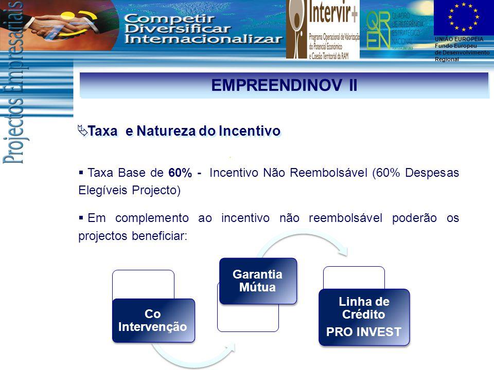UNIÃO EUROPEIA Fundo Europeu de Desenvolvimento Regional EMPREENDINOV II  Taxa e Natureza do Incentivo  Taxa Base de 60% - Incentivo Não Reembolsável (60% Despesas Elegíveis Projecto)  Em complemento ao incentivo não reembolsável poderão os projectos beneficiar: Co Intervenção Garantia Mútua Linha de Crédito PRO INVEST