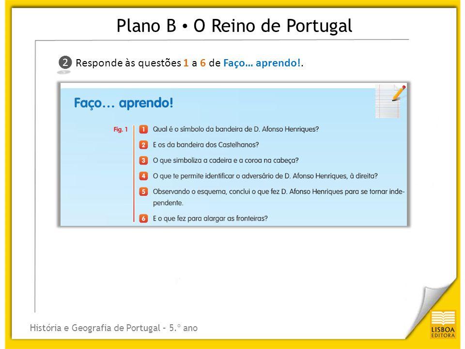 Plano B O Reino de Portugal História e Geografia de Portugal – 5.º ano ❷ ❷ Responde às questões 1 a 6 de Faço… aprendo!.