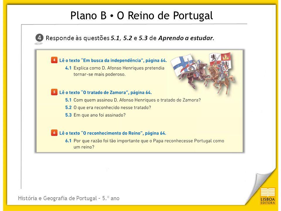 Plano B O Reino de Portugal História e Geografia de Portugal – 5.º ano ❹ ❹ Responde às questões 5.1, 5.2 e 5.3 de Aprendo a estudar.