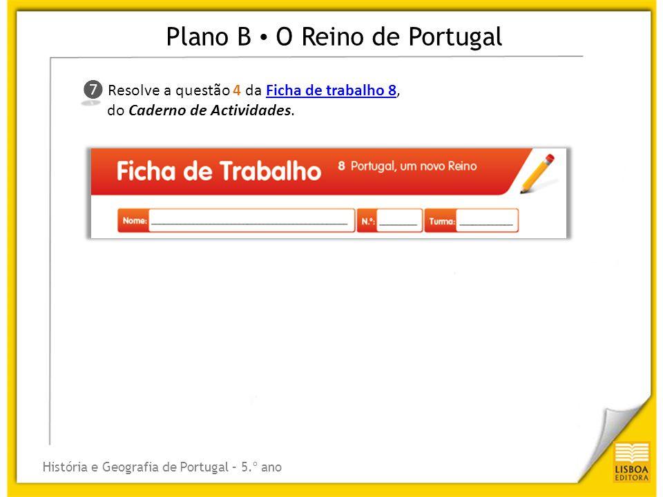 Plano B O Reino de Portugal História e Geografia de Portugal – 5.º ano ❼ ❼ Resolve a questão 4 da Ficha de trabalho 8,Ficha de trabalho 8 do Caderno d