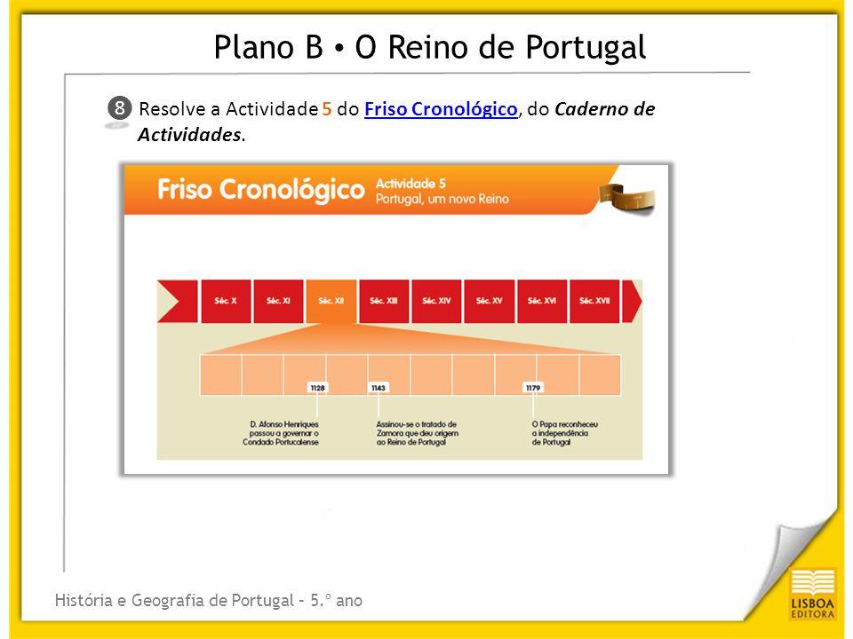 Plano B O Reino de Portugal História e Geografia de Portugal – 5.º ano ❽ ❽ Resolve a Actividade 5 do Friso Cronológico, do Caderno de Actividades.Fris