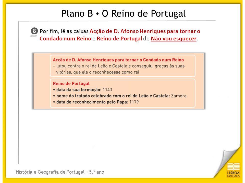 Plano B O Reino de Portugal História e Geografia de Portugal – 5.º ano ❽ ❽ Por fim, lê as caixas Acção de D. Afonso Henriques para tornar o Condado nu