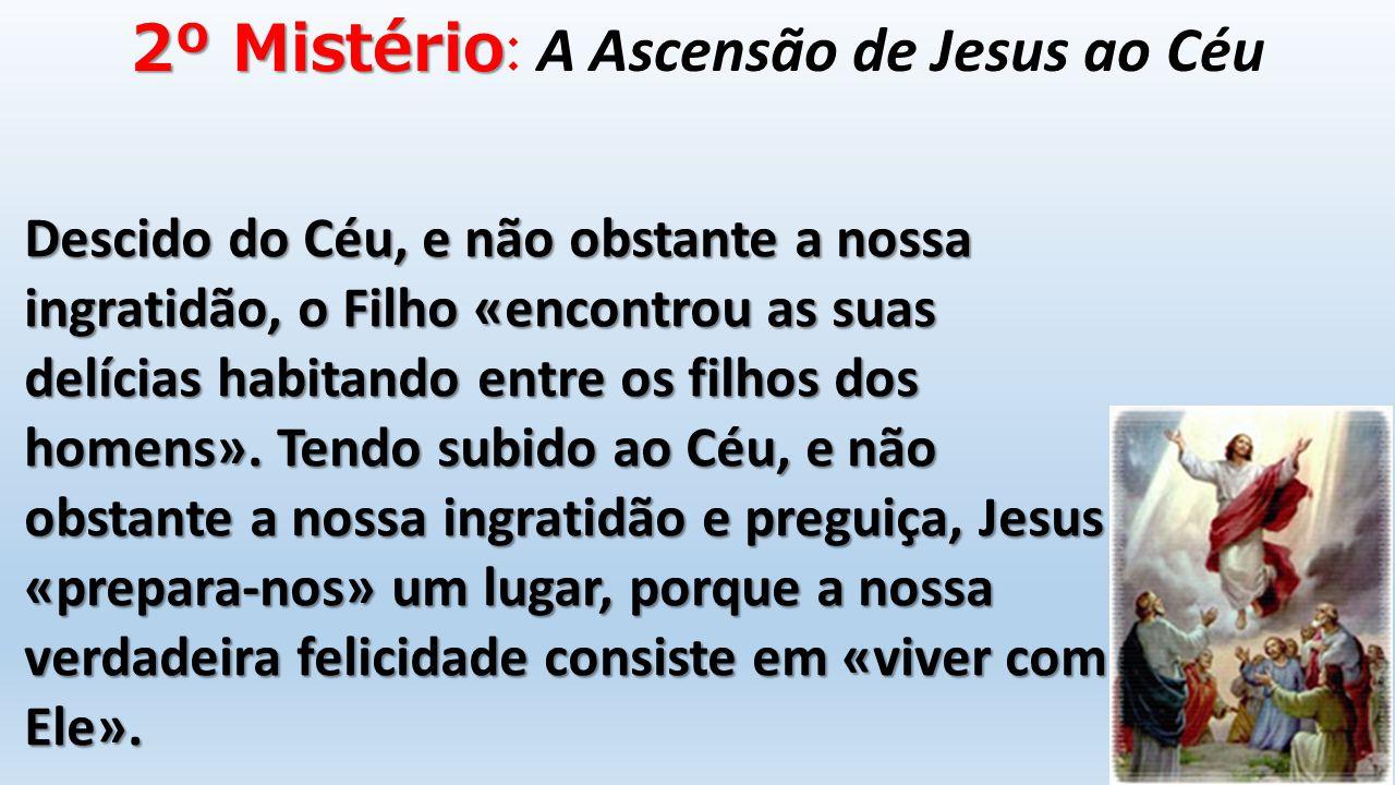2º Mistério 2º Mistério : A Ascensão de Jesus ao Céu Descido do Céu, e não obstante a nossa ingratidão, o Filho «encontrou as suas delícias habitando