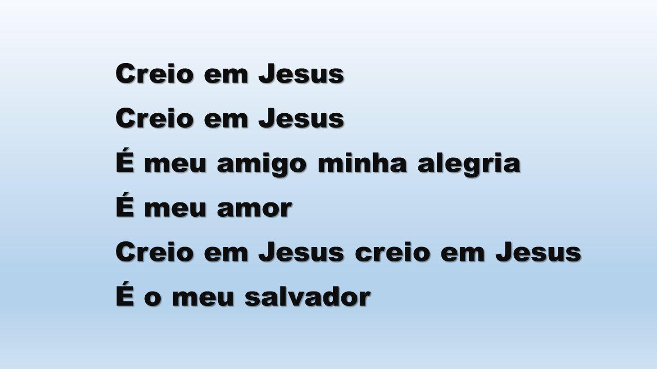 Creio em Jesus É meu amigo minha alegria É meu amor Creio em Jesus creio em Jesus É o meu salvador