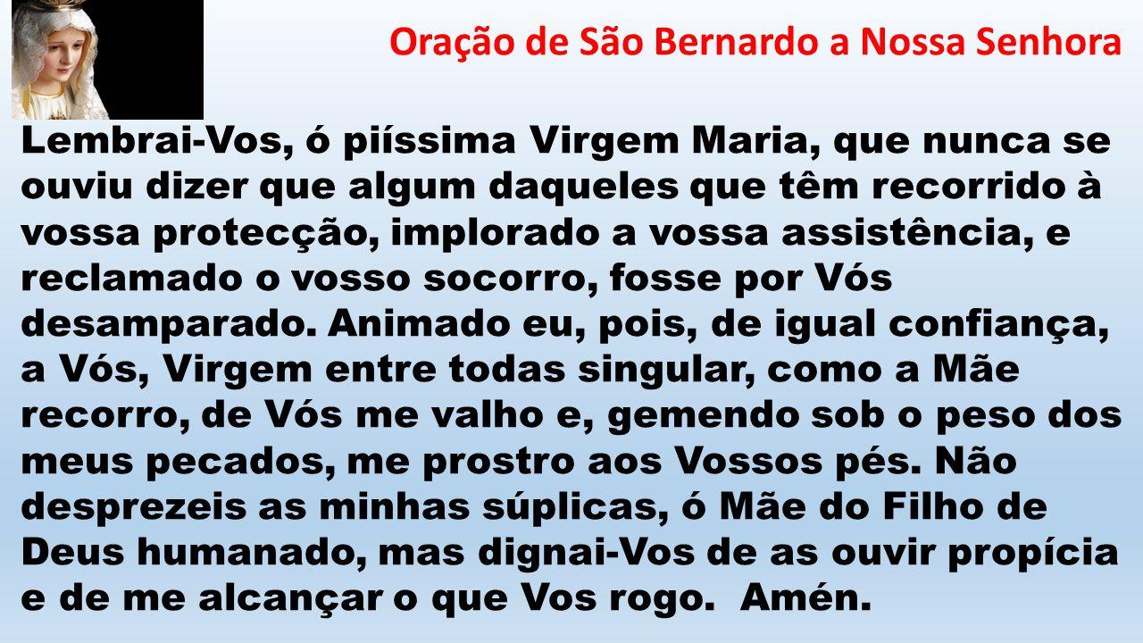 Oração de São Bernardo a Nossa Senhora Lembrai-Vos, ó piíssima Virgem Maria, que nunca se ouviu dizer que algum daqueles que têm recorrido à vossa pro