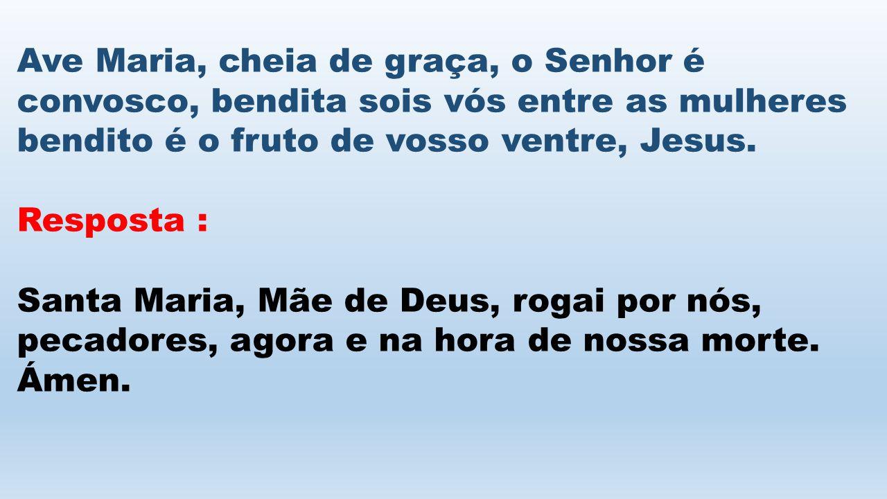 Ave Maria, cheia de graça, o Senhor é convosco, bendita sois vós entre as mulheres bendito é o fruto de vosso ventre, Jesus. Resposta : Santa Maria, M