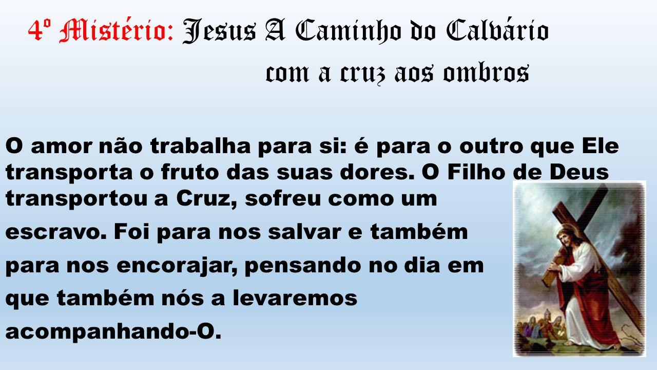 4º Mistério: Jesus A Caminho do Calvário com a cruz aos ombros O amor não trabalha para si: é para o outro que Ele transporta o fruto das suas dores.