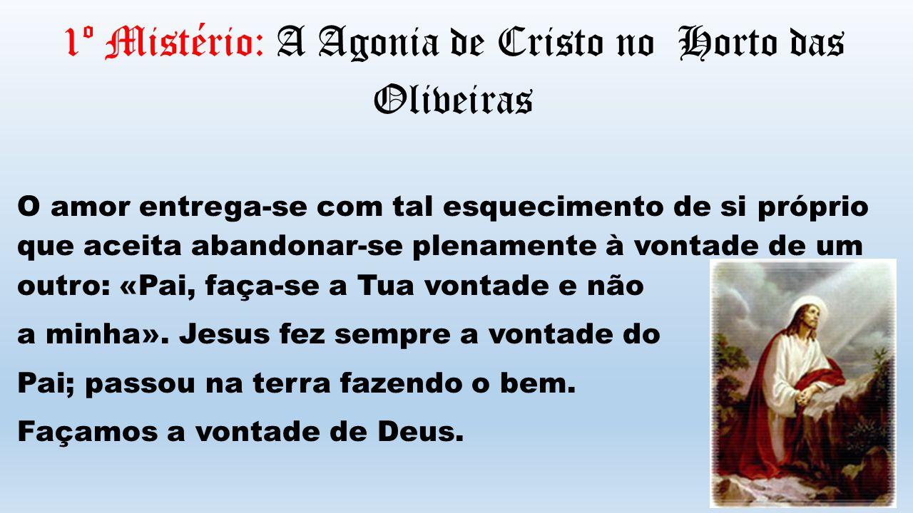 1º Mistério: A Agonia de Cristo no Horto das Oliveiras O amor entrega-se com tal esquecimento de si próprio que aceita abandonar-se plenamente à vonta