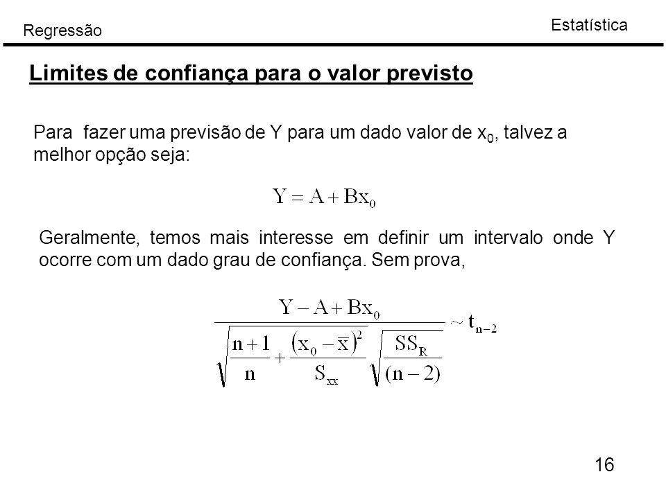 Estatística Regressão 16 Limites de confiança para o valor previsto Para fazer uma previsão de Y para um dado valor de x 0, talvez a melhor opção seja