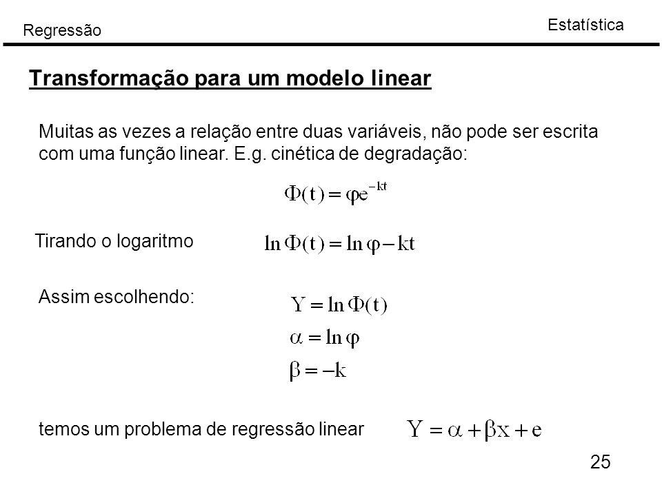 Estatística Regressão Transformação para um modelo linear Muitas as vezes a relação entre duas variáveis, não pode ser escrita com uma função linear.