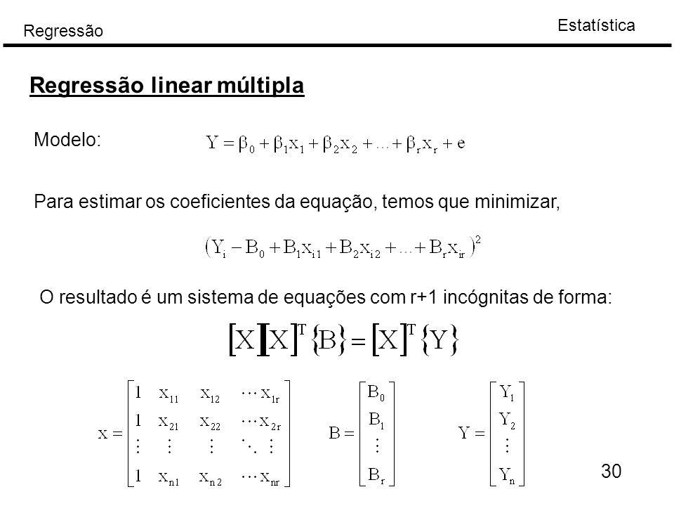Estatística Regressão 30 Regressão linear múltipla Modelo: Para estimar os coeficientes da equação, temos que minimizar, O resultado é um sistema de e