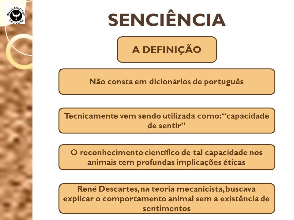 SENCIÊNCIA A DEFINIÇÃO Não consta em dicionários de português Tecnicamente vem sendo utilizada como: capacidade de sentir O reconhecimento científico de tal capacidade nos animais tem profundas implicações éticas René Descartes, na teoria mecanicista, buscava explicar o comportamento animal sem a existência de sentimentos