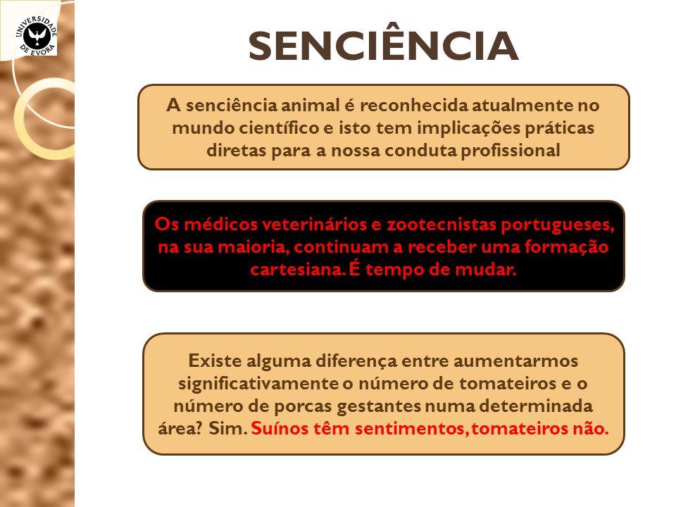 SENCIÊNCIA A senciência animal é reconhecida atualmente no mundo científico e isto tem implicações práticas diretas para a nossa conduta profissional Os médicos veterinários e zootecnistas portugueses, na sua maioria, continuam a receber uma formação cartesiana.
