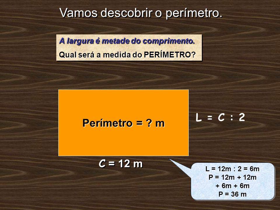 Vamos descobrir o perímetro. A largura é metade do comprimento. Qual será a medida do PERÍMETRO? A largura é metade do comprimento. Qual será a medida
