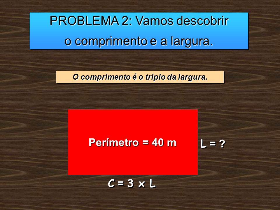 PROBLEMA 2: Vamos descobrir o comprimento e a largura. PROBLEMA 2: Vamos descobrir o comprimento e a largura. O comprimento é o triplo da largura. Per