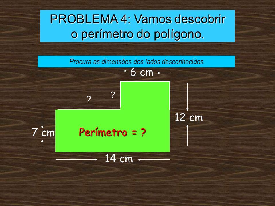 PROBLEMA 4: Vamos descobrir o perímetro do polígono. 6 cm 7 cm 12 cm 14 cm ? ? Perímetro = ? Procura as dimensões dos lados desconhecidos