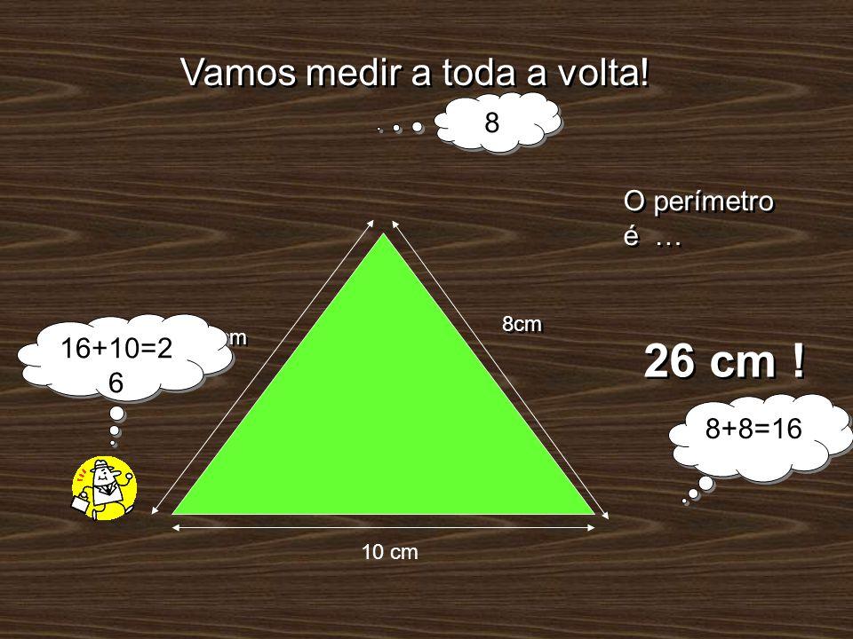 Vamos medir a toda a volta! 8cm 10 cm O perímetro é … 26 cm ! 8cm 8 8 8+8=16 16+10=2 6