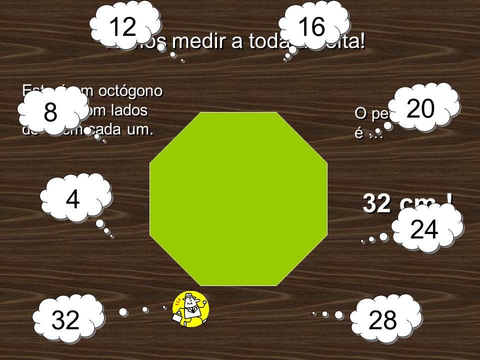 Vamos medir a toda a volta! O perímetro é … 32 cm ! Este é um octógono regular com lados de 4 cm cada um. 4 4 8 8 12 16 20 24 28 32