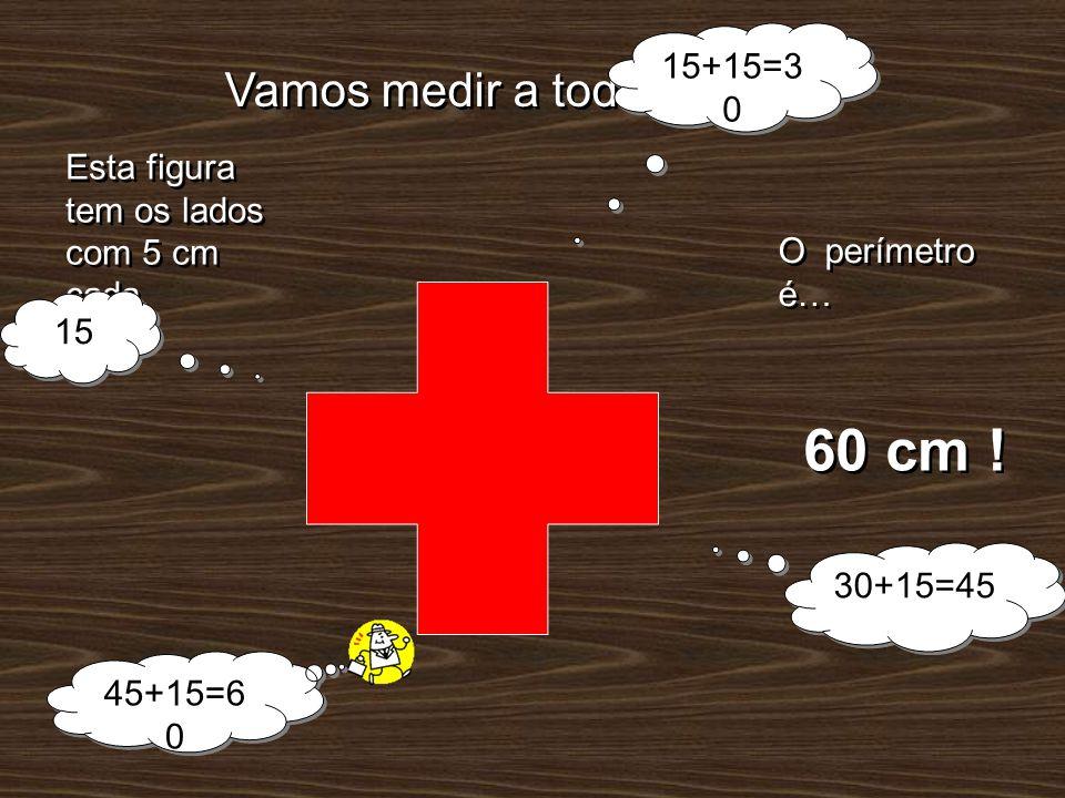Vamos medir a toda a volta! O perímetro é… 60 cm ! Esta figura tem os lados com 5 cm cada. 15 15+15=3 0 30+15=45 45+15=6 0