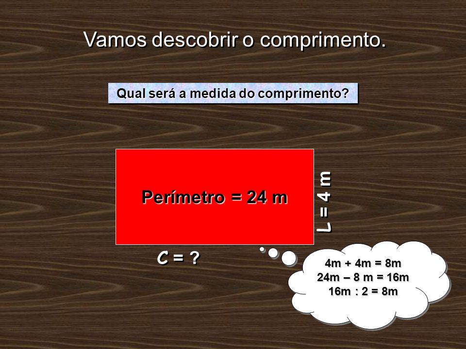 Vamos descobrir o comprimento. L = 4 m Qual será a medida do comprimento? 4m + 4m = 8m 24m – 8 m = 16m 16m : 2 = 8m 4m + 4m = 8m 24m – 8 m = 16m 16m :
