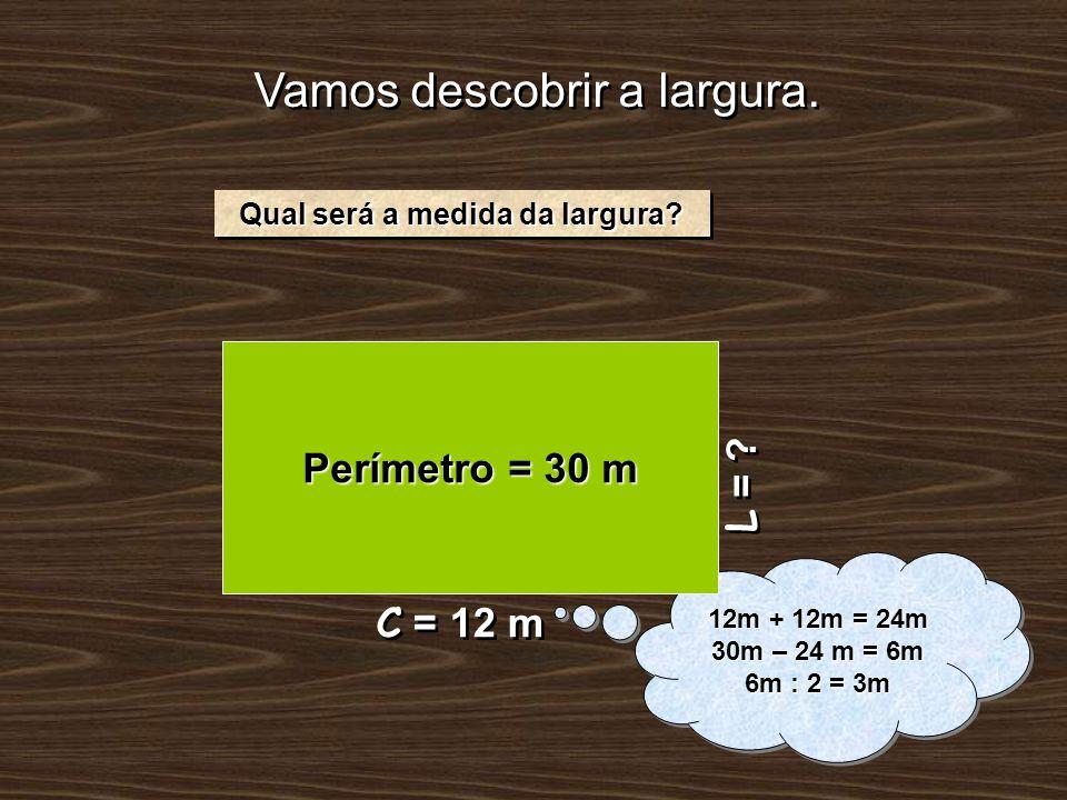 Vamos descobrir a largura. L = ? Qual será a medida da largura? 12m + 12m = 24m 30m – 24 m = 6m 6m : 2 = 3m 12m + 12m = 24m 30m – 24 m = 6m 6m : 2 = 3