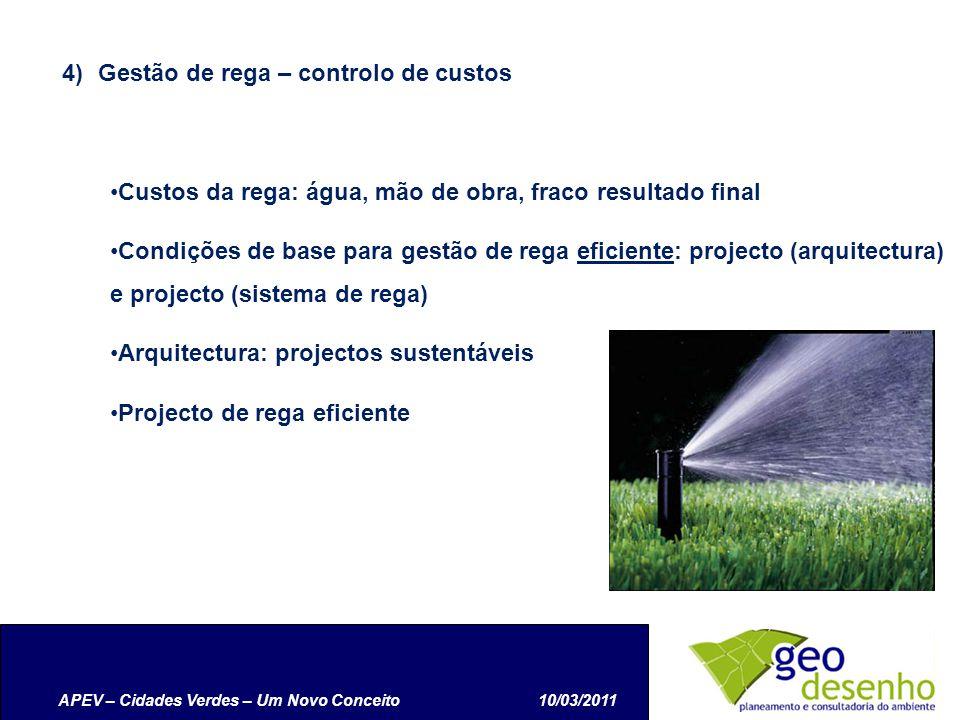 APEV – Cidades Verdes – Um Novo Conceito10/03/2011 4)Gestão de rega – controlo de custos Custos da rega: água, mão de obra, fraco resultado final Condições de base para gestão de rega eficiente: projecto (arquitectura) e projecto (sistema de rega) Arquitectura: projectos sustentáveis Projecto de rega eficiente