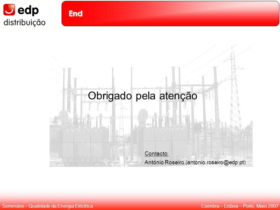 Coimbra – Lisboa – Porto, Maio 2007Seminário – Qualidade da Energia Eléctrica End Obrigado pela atenção Contacto: António Roseiro (antonio.roseiro@edp