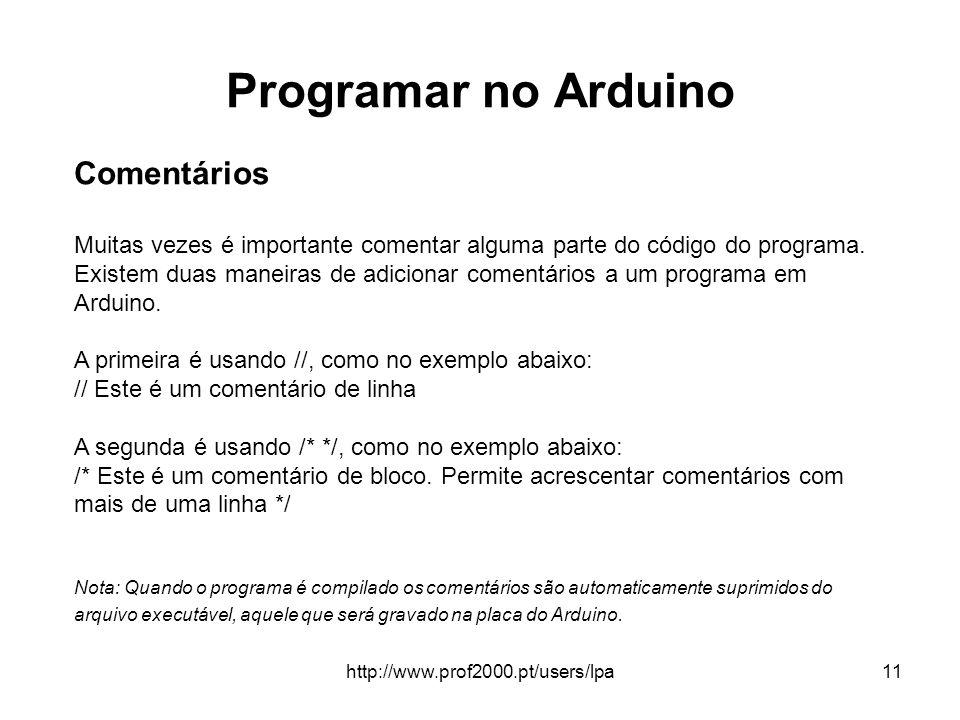 http://www.prof2000.pt/users/lpa11 Programar no Arduino Comentários Muitas vezes é importante comentar alguma parte do código do programa. Existem dua