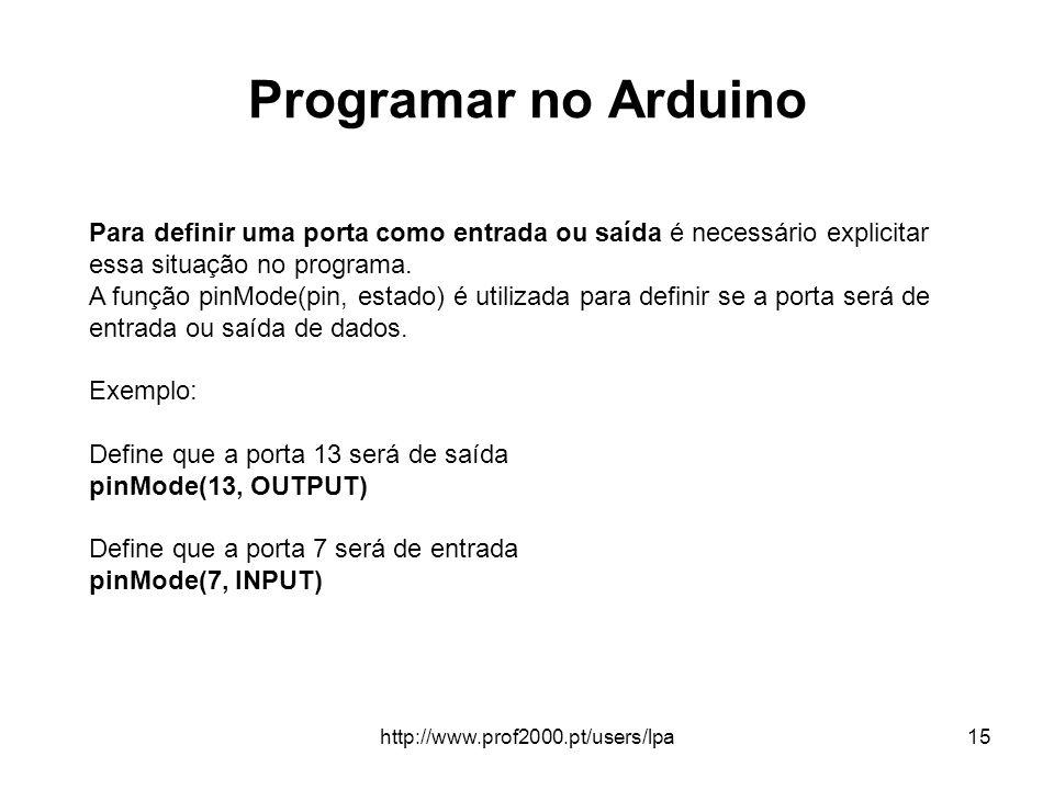 http://www.prof2000.pt/users/lpa15 Programar no Arduino Para definir uma porta como entrada ou saída é necessário explicitar essa situação no programa