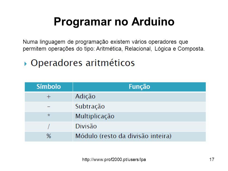 http://www.prof2000.pt/users/lpa17 Programar no Arduino Numa linguagem de programação existem vários operadores que permitem operações do tipo: Aritmé