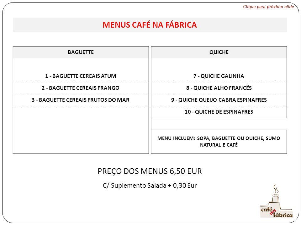 MENUS CAFÉ NA FÁBRICA BAGUETTEQUICHE 1 - BAGUETTE CEREAIS ATUM 7 - QUICHE GALINHA 2 - BAGUETTE CEREAIS FRANGO 8 - QUICHE ALHO FRANCÊS 3 - BAGUETTE CEREAIS FRUTOS DO MAR 9 - QUICHE QUEIJO CABRA ESPINAFRES 10 - QUICHE DE ESPINAFRES MENU INCLUEM: SOPA, BAGUETTE OU QUICHE, SUMO NATURAL E CAFÉ PREÇO DOS MENUS 6,50 EUR C/ Suplemento Salada + 0,30 Eur