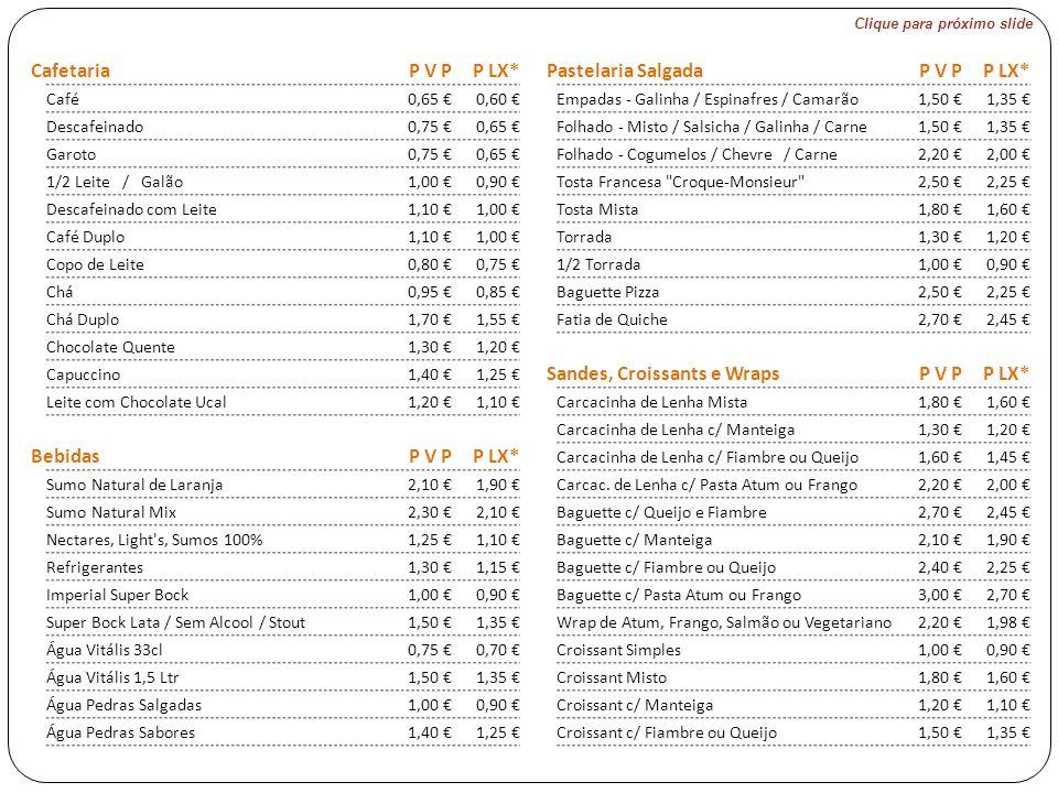 Clique para próximo slide CafetariaP V PP LX* Pastelaria SalgadaP V PP LX* Café0,65 €0,60 € Empadas - Galinha / Espinafres / Camarão1,50 €1,35 € Descafeinado0,75 €0,65 € Folhado - Misto / Salsicha / Galinha / Carne1,50 €1,35 € Garoto0,75 €0,65 € Folhado - Cogumelos / Chevre / Carne2,20 €2,00 € 1/2 Leite / Galão1,00 €0,90 € Tosta Francesa Croque-Monsieur 2,50 €2,25 € Descafeinado com Leite1,10 €1,00 € Tosta Mista1,80 €1,60 € Café Duplo1,10 €1,00 € Torrada1,30 €1,20 € Copo de Leite0,80 €0,75 € 1/2 Torrada1,00 €0,90 € Chá0,95 €0,85 € Baguette Pizza2,50 €2,25 € Chá Duplo1,70 €1,55 € Fatia de Quiche2,70 €2,45 € Chocolate Quente1,30 €1,20 € Capuccino1,40 €1,25 € Sandes, Croissants e WrapsP V PP LX* Leite com Chocolate Ucal1,20 €1,10 € Carcacinha de Lenha Mista1,80 €1,60 € Carcacinha de Lenha c/ Manteiga1,30 €1,20 € BebidasP V PP LX* Carcacinha de Lenha c/ Fiambre ou Queijo1,60 €1,45 € Sumo Natural de Laranja2,10 €1,90 € Carcac.