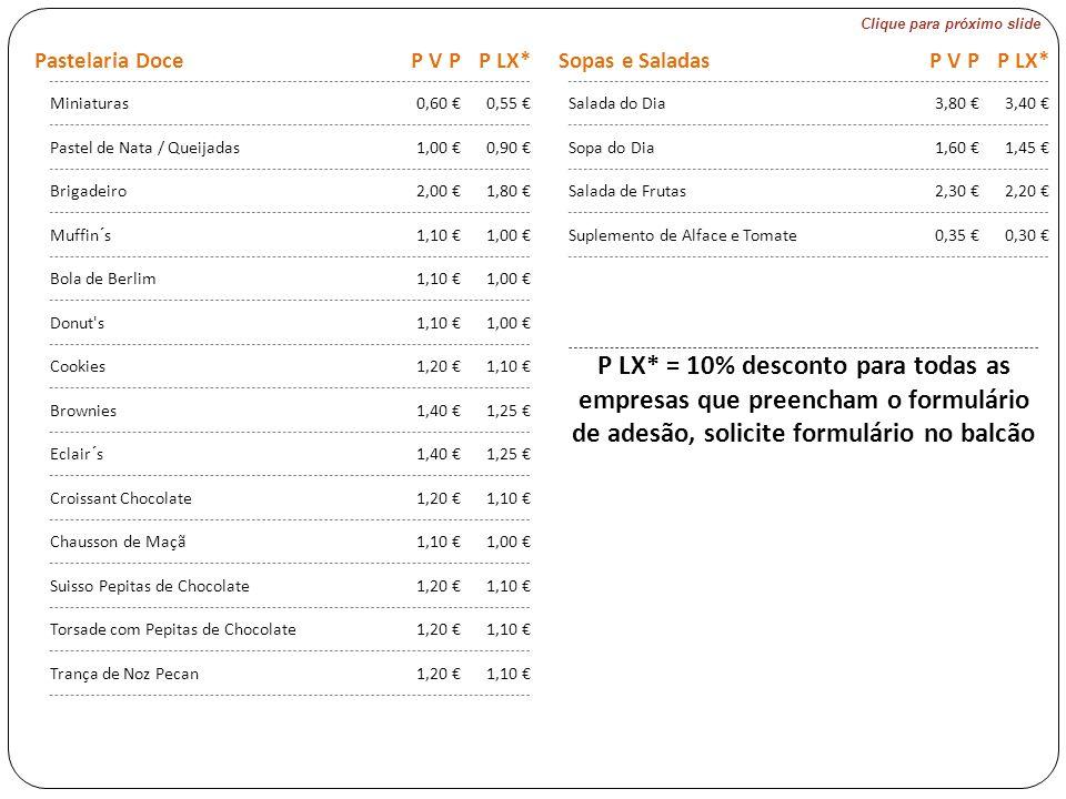 Clique para próximo slide Pastelaria DoceP V PP LX* Sopas e SaladasP V PP LX* Miniaturas0,60 €0,55 € Salada do Dia3,80 €3,40 € Pastel de Nata / Queijadas1,00 €0,90 € Sopa do Dia1,60 €1,45 € Brigadeiro2,00 €1,80 € Salada de Frutas2,30 €2,20 € Muffin´s1,10 €1,00 € Suplemento de Alface e Tomate0,35 €0,30 € Bola de Berlim1,10 €1,00 € Donut s1,10 €1,00 € Cookies1,20 €1,10 € Brownies1,40 €1,25 € Eclair´s1,40 €1,25 € Croissant Chocolate1,20 €1,10 € Chausson de Maçã1,10 €1,00 € Suisso Pepitas de Chocolate1,20 €1,10 € Torsade com Pepitas de Chocolate1,20 €1,10 € Trança de Noz Pecan1,20 €1,10 € P LX* = 10% desconto para todas as empresas que preencham o formulário de adesão, solicite formulário no balcão